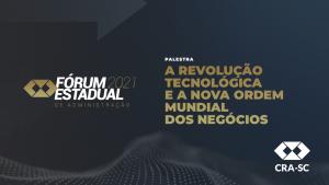 Fórum Estadual 2021 – A Revolução Tecnológica e a Nova Ordem Mundial dos Negócios